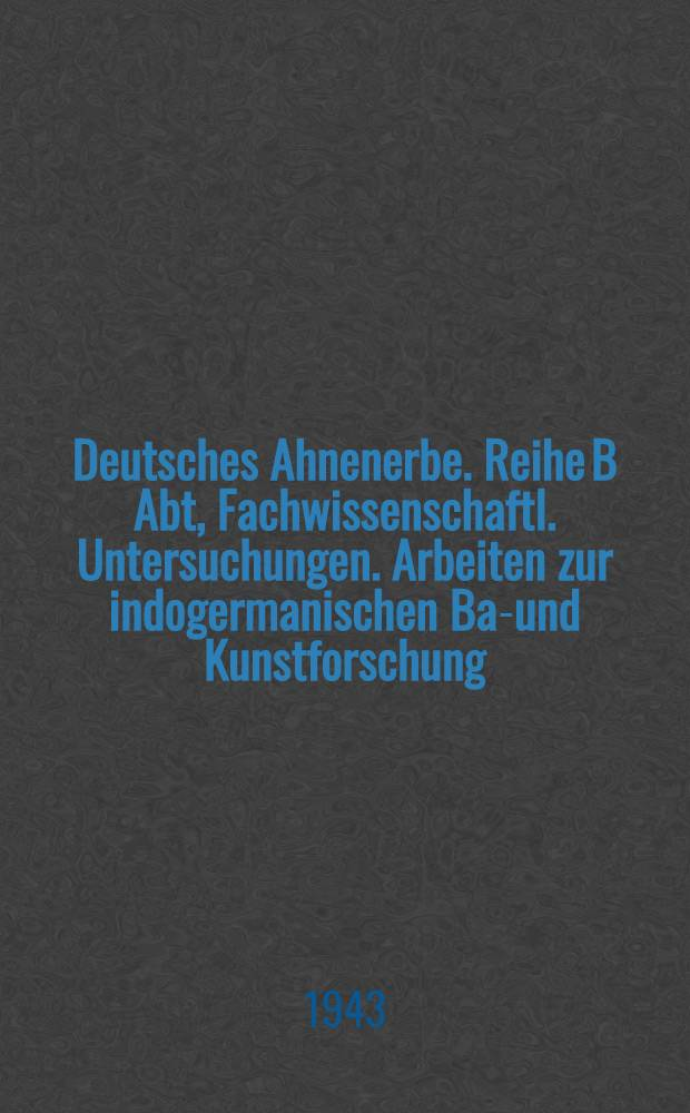 Deutsches Ahnenerbe. Reihe B Abt, Fachwissenschaftl. Untersuchungen. Arbeiten zur indogermanischen Bau- und Kunstforschung