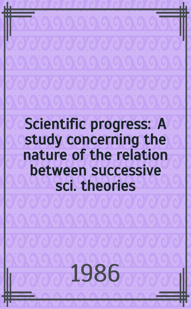 Scientific progress : A study concerning the nature of the relation between successive sci. theories