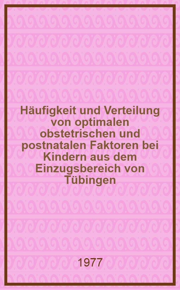 Häufigkeit und Verteilung von optimalen obstetrischen und postnatalen Faktoren bei Kindern aus dem Einzugsbereich von Tübingen : Inaug.-Diss. der Med. Fak. der Univ. zu Tübingen