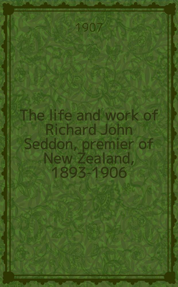 The life and work of Richard John Seddon, premier of New Zealand, 1893-1906 : With a history of the Liberal party in New Zealand
