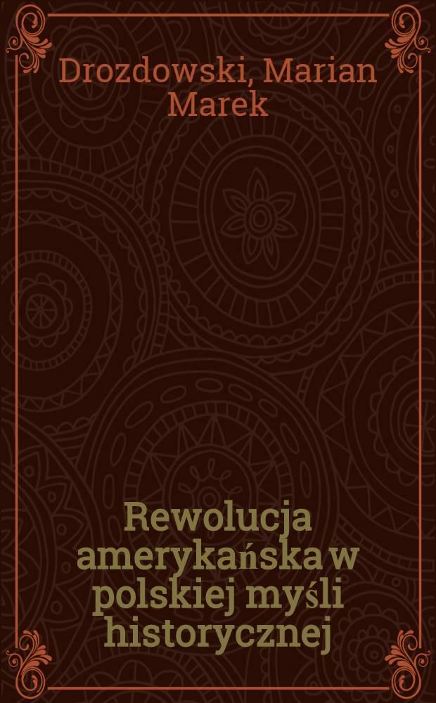 Rewolucja amerykańska w polskiej myśli historycznej : W historiografii i publicystyce 1776-1976