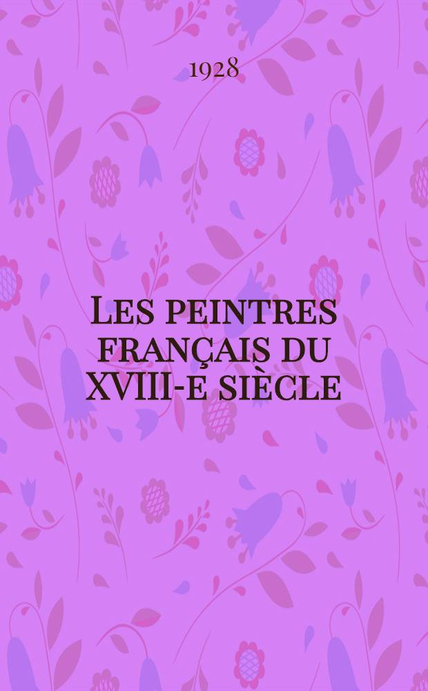 Les peintres français du XVIII-e siècle : Histoire des vies et catalogue des œuvres : T. 1-2
