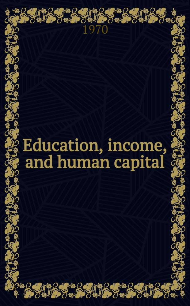 Education, income, and human capital : Papers presented at the Conference on education and income held at the Univ. of Wisconsin on Nov. 15-16, 1968 ... and the Conference on research in income and wealth