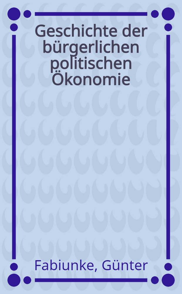 Geschichte der bürgerlichen politischen Ökonomie : Anschauungsmaterial für Lehre u. Studium