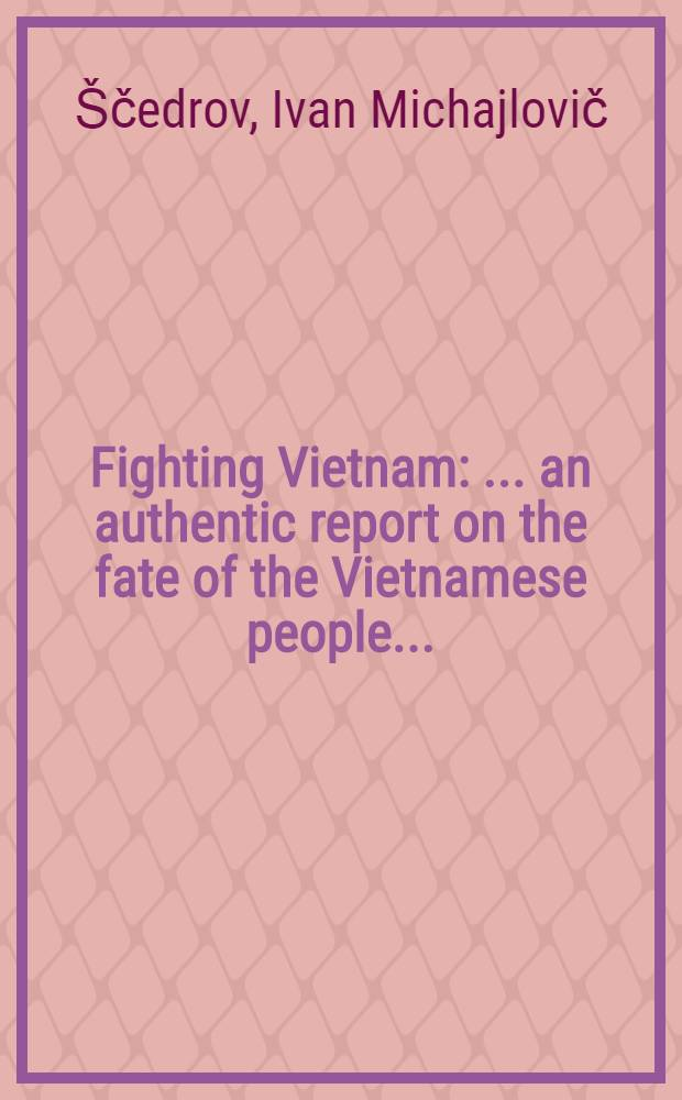 Fighting Vietnam : ... an authentic report on the fate of the Vietnamese people ... : The photographs ... by Vietnamese, Soviet, French, American, German, a. o. correspondents ..