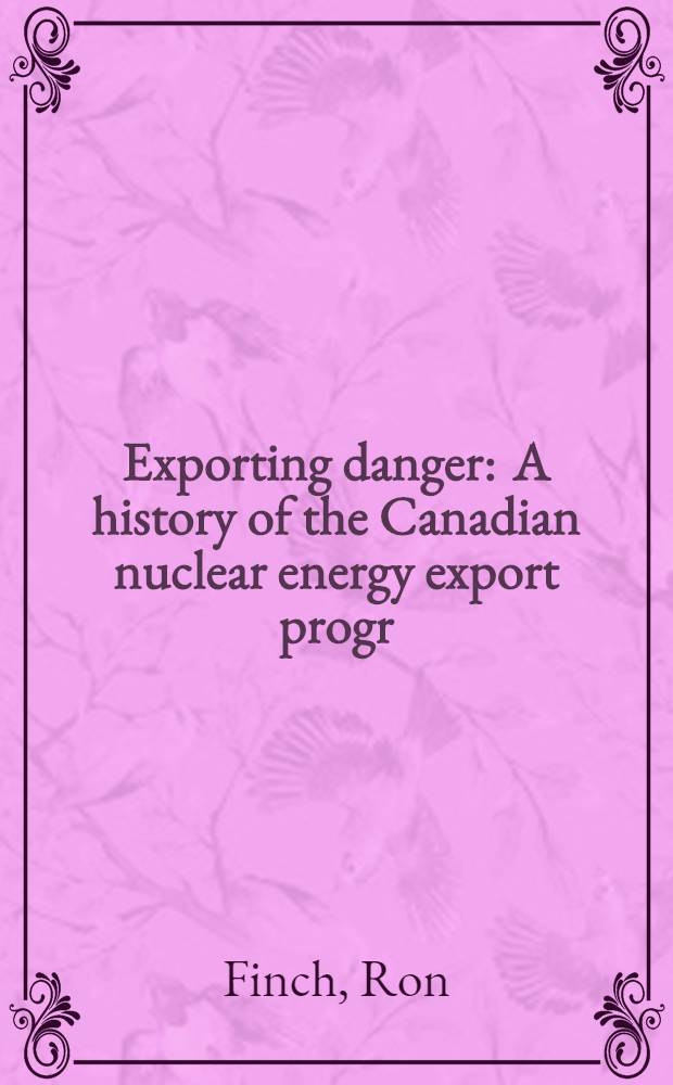 Exporting danger : A history of the Canadian nuclear energy export progr