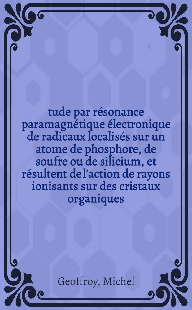 Étude par résonance paramagnétique électronique de radicaux localisés sur un atome de phosphore, de soufre ou de silicium, et résultent de l'action de rayons ionisants sur des cristaux organiques : Thèse prés. à l'Univ. Louis-Pasteur, Strasbourg ..