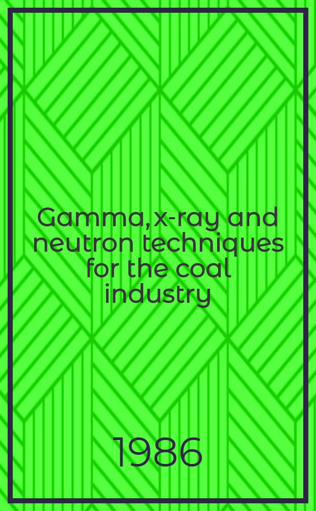 Gamma, x-ray and neutron techniques for the coal industry : Proc. of an Advisory group meet. on gamma, x-ray a. neutron techniques for the coal industry organized by the Intern. atomic energy agency a. held in Vienna, 4-7 Dec. 1984