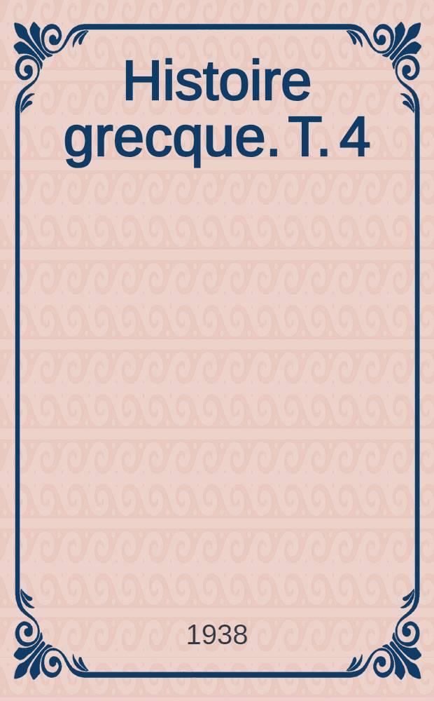 ... Histoire grecque. T. 4 : Alexandre et l'hellénisation du monde antique