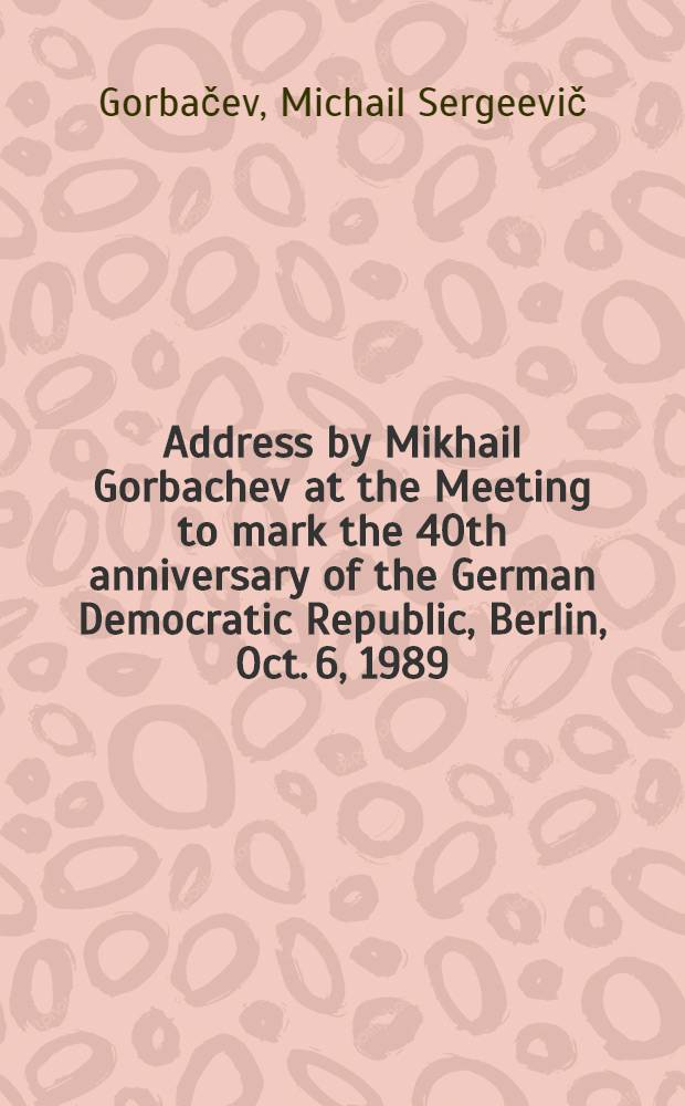 Address by Mikhail Gorbachev at the Meeting to mark the 40th anniversary of the German Democratic Republic, Berlin, Oct. 6, 1989