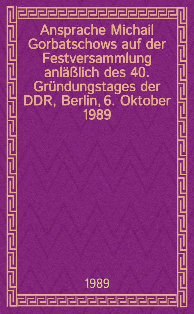 Ansprache Michail Gorbatschows auf der Festversammlung anläßlich des 40. Gründungstages der DDR, Berlin, 6. Oktober 1989