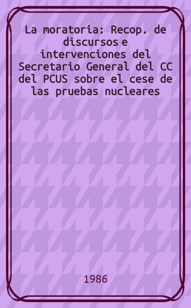 La moratoria : Recop. de discursos e intervenciones del Secretario General del CC del PCUS sobre el cese de las pruebas nucleares (enero - septiembre de 1986)