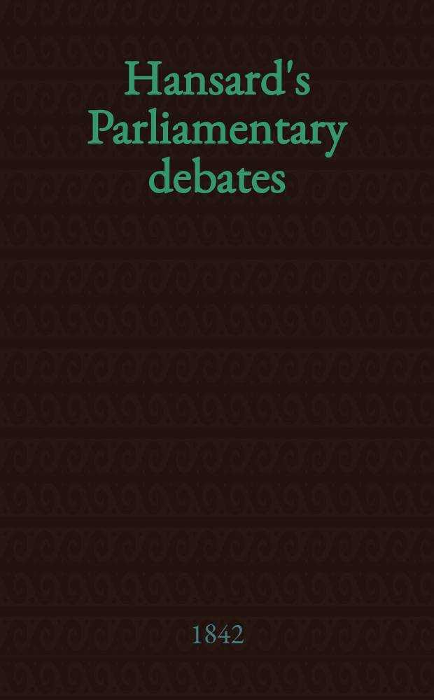 """Hansard's Parliamentary debates : Forming a continuation of """"The parliamentary history of England from the earliest period to the year 1803"""". Vol. 61 : Comprising the period from the fourth day of March, to the sixth day of April, 1842"""