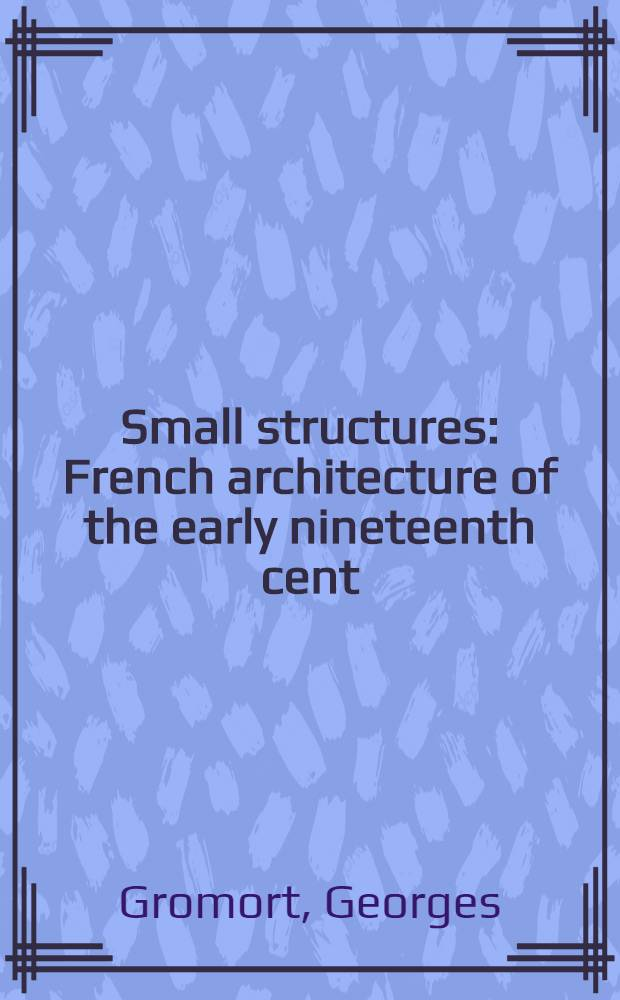 Small structures : French architecture of the early nineteenth cent