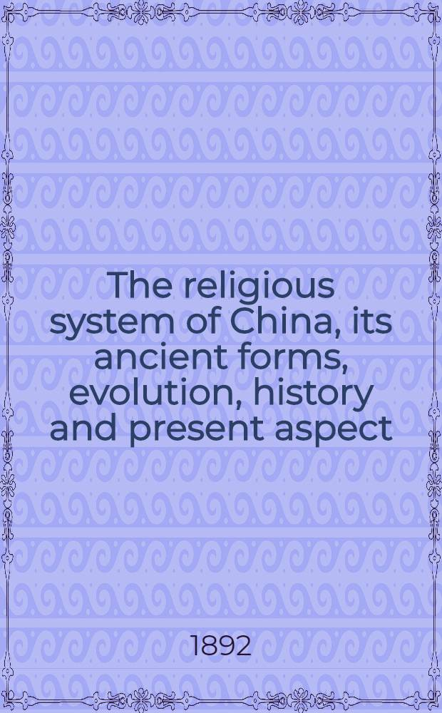 The religious system of China, its ancient forms, evolution, history and present aspect : Manners, customs and social institutions connected therewith. Vol. 1.Book 1 : Disposal of the dead