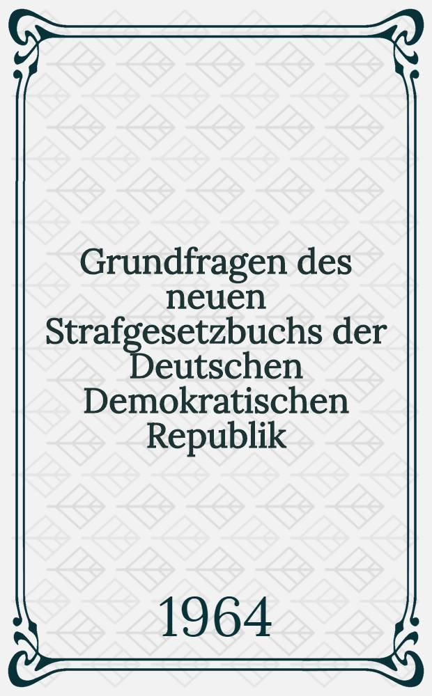 Grundfragen des neuen Strafgesetzbuchs der Deutschen Demokratischen Republik : Beiträge aus einer wissenschaftlichen Konferenz ... die am 5. und 6. Nov. 1963 ... durchgeführt wurde