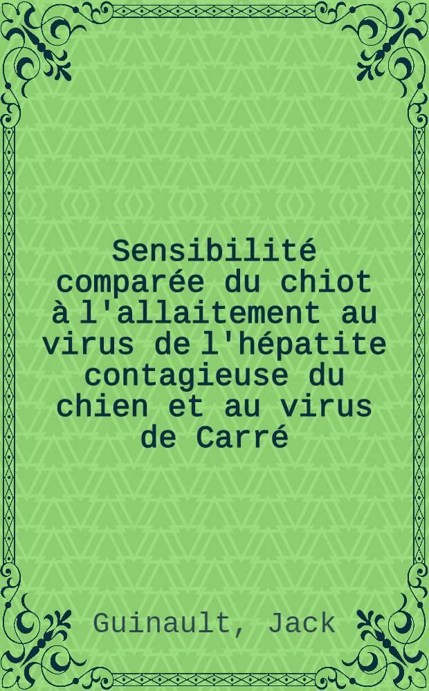 Sensibilité comparée du chiot à l'allaitement au virus de l'hépatite contagieuse du chien et au virus de Carré : Thèse présentée à la Faculté de médecine et de pharmacie de Lyon ..