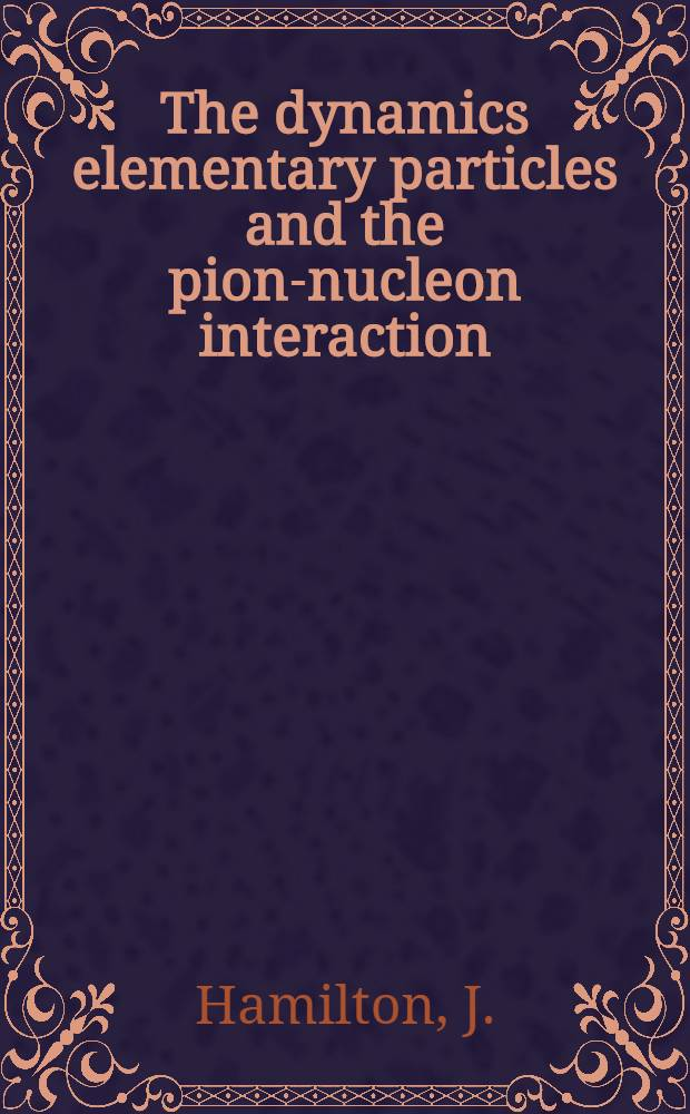 The dynamics elementary particles and the pion-nucleon interaction : Course A