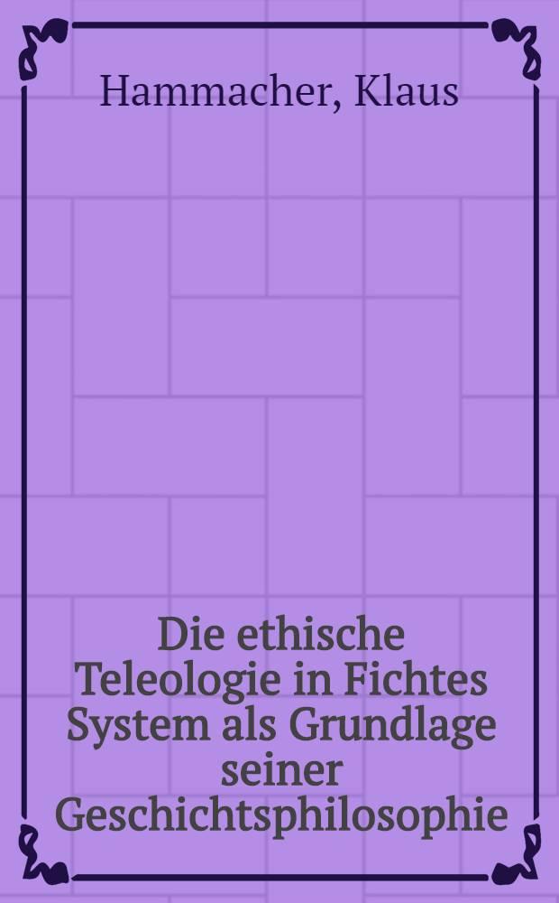 Die ethische Teleologie in Fichtes System als Grundlage seiner Geschichtsphilosophie : Inaug.-Diss. zur Erlangung des Doktorgrades der Philosophischen Fakultät der Univ. zu Köln
