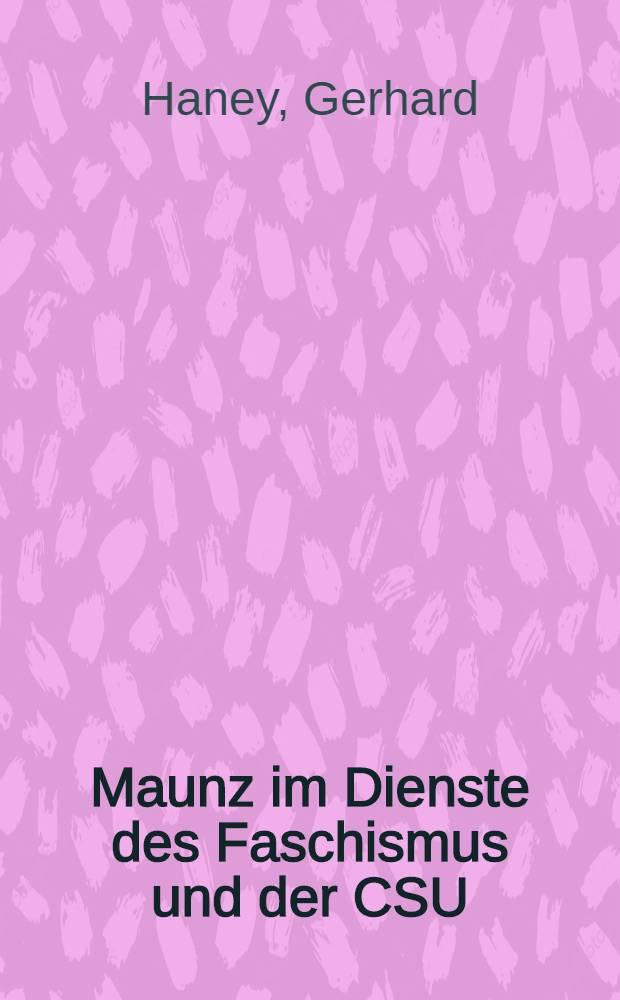 Maunz im Dienste des Faschismus und der CSU : Initiator faschistischen Unrechts, prominenter Politiker und Hochschullehrer in Westdeutschland : Eine Dokumentation