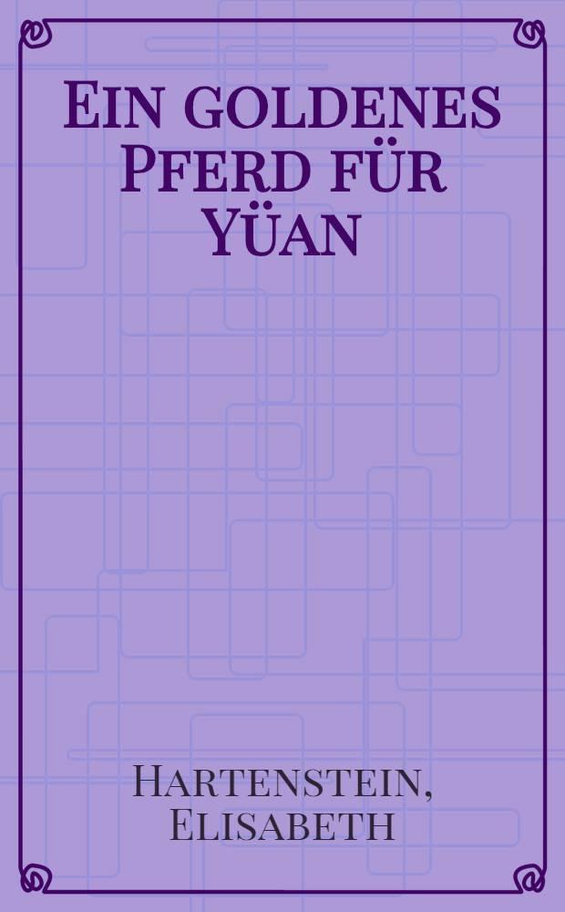 Ein goldenes Pferd für Yüan : Ein Roman über die Han-Zeit