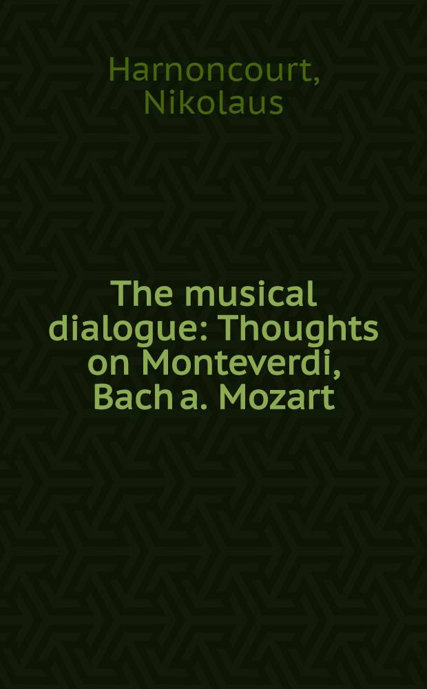 The musical dialogue : Thoughts on Monteverdi, Bach a. Mozart