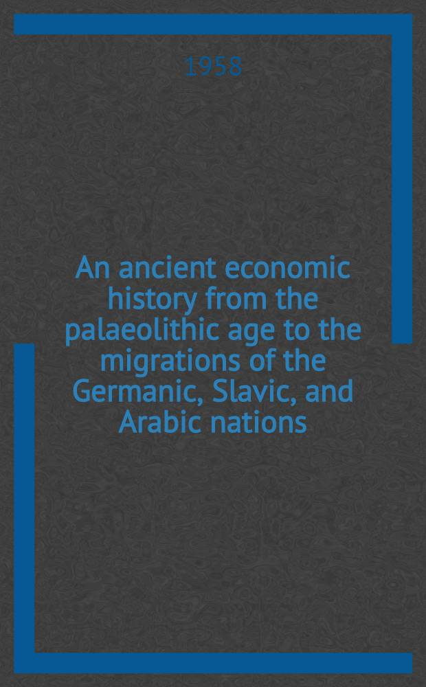 An ancient economic history from the palaeolithic age to the migrations of the Germanic, Slavic, and Arabic nations