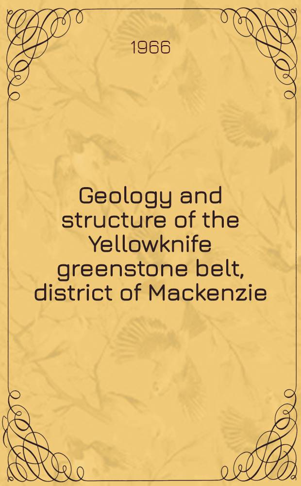Geology and structure of the Yellowknife greenstone belt, district of Mackenzie