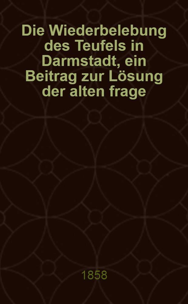 Die Wiederbelebung des Teufels in Darmstadt, ein Beitrag zur Lösung der alten frage: Vernunft oder glaube?