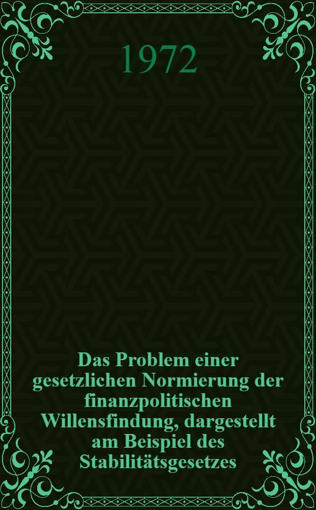 Das Problem einer gesetzlichen Normierung der finanzpolitischen Willensfindung, dargestellt am Beispiel des Stabilitätsgesetzes (Stab G) : Inaug.-Diss. ... der Wirtschafts- und sozialwiss. Fak. der Univ. zu Köln