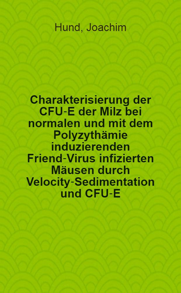 Charakterisierung der CFU-E der Milz bei normalen und mit dem Polyzythämie induzierenden Friend-Virus infizierten Mäusen durch Velocity-Sedimentation und CFU-E-Technik : Diss
