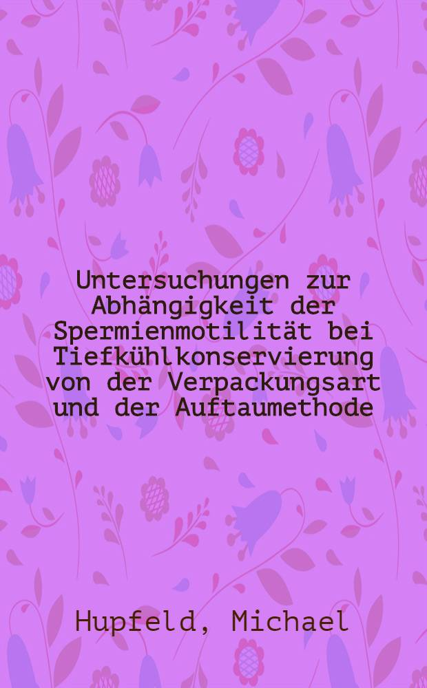 Untersuchungen zur Abhängigkeit der Spermienmotilität bei Tiefkühlkonservierung von der Verpackungsart und der Auftaumethode : Inaug.-Diss. ... der Med. Fak. der ... Univ. Erlangen-Nürnberg