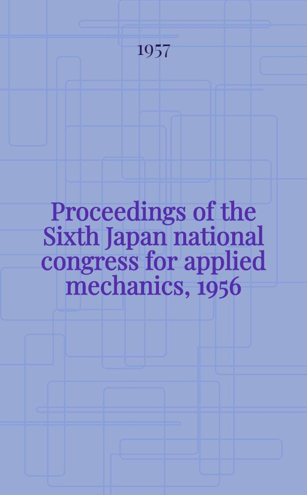 Proceedings of the Sixth Japan national congress for applied mechanics, 1956