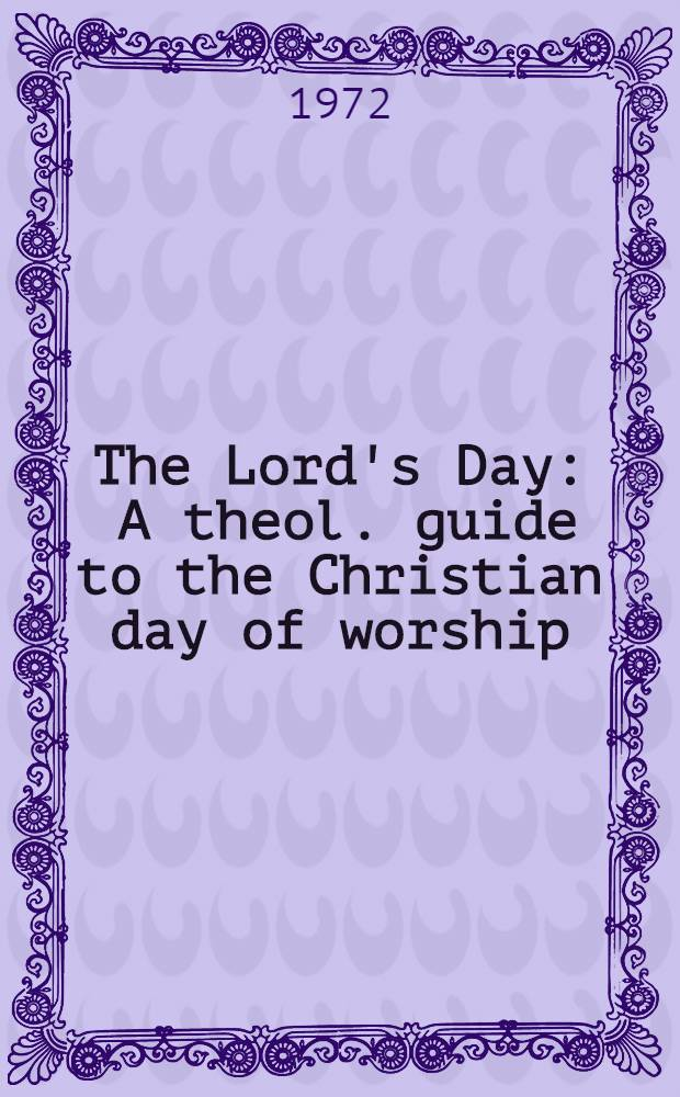 The Lord's Day : A theol. guide to the Christian day of worship