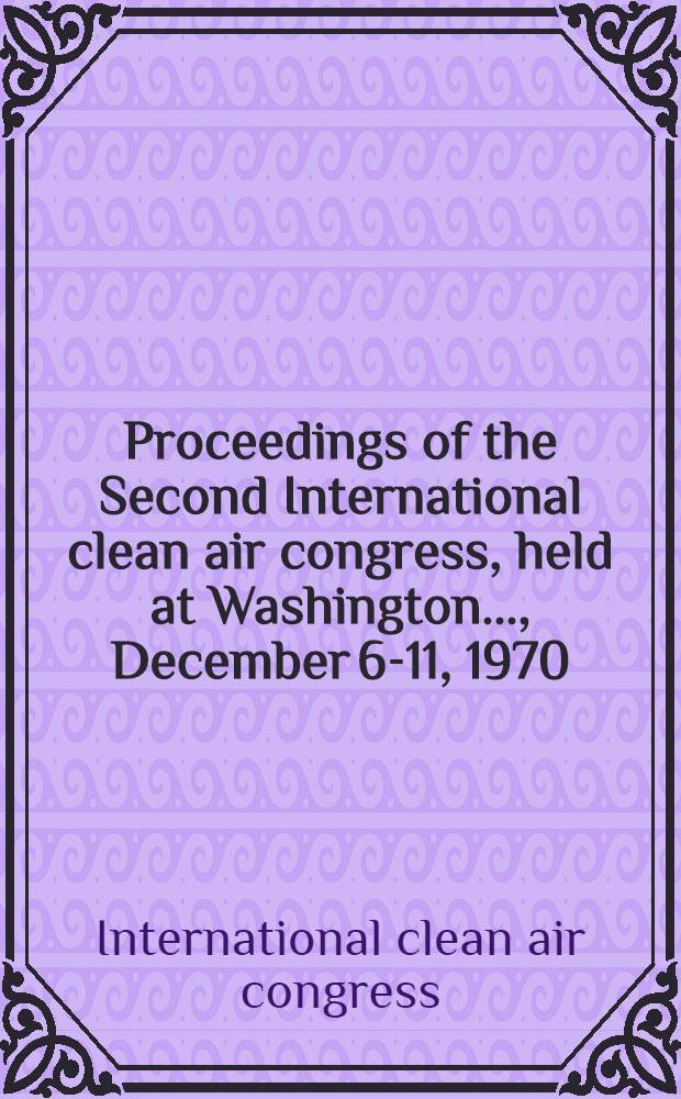 Proceedings of the Second International clean air congress, [held at Washington..., December 6-11, 1970]