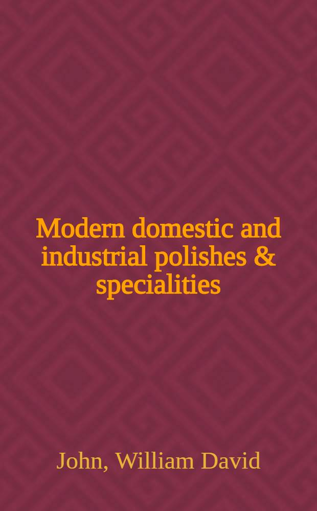 Modern domestic and industrial polishes & specialities : The raw materials, manufacture and commercial production