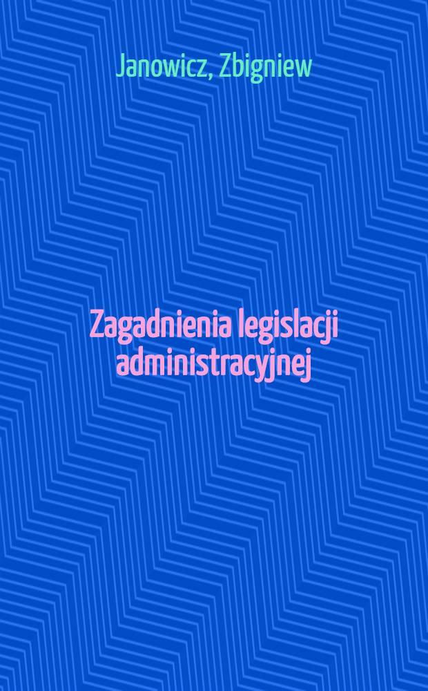 Zagadnienia legislacji administracyjnej