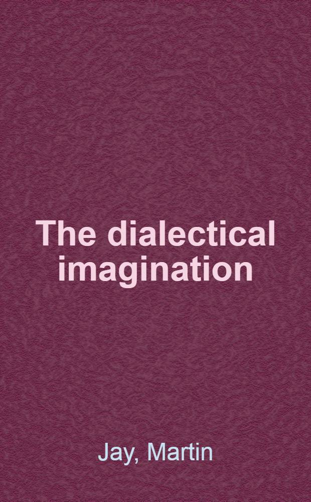 The dialectical imagination : A history of the Frankfurt school a. the Inst. of social research, 1923-1950