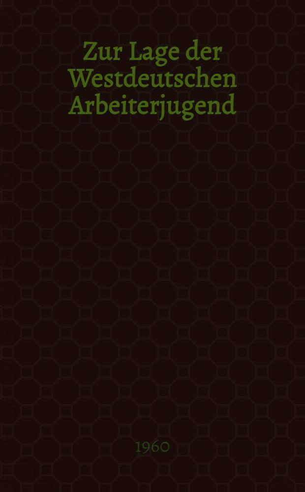 Zur Lage der Westdeutschen Arbeiterjugend : Analyse. Argumente. Aufgaben