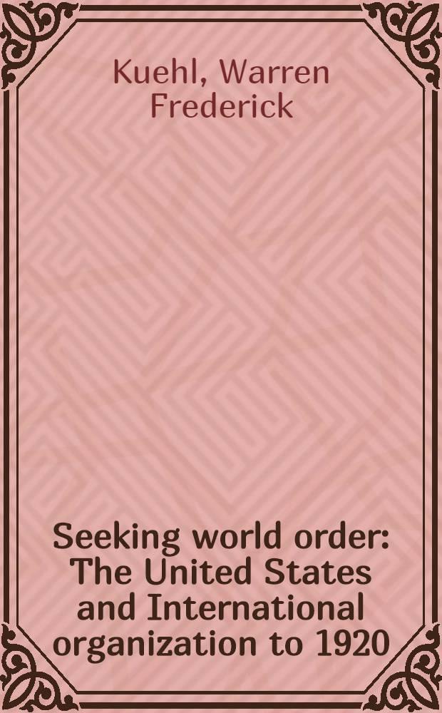Seeking world order : The United States and International organization to 1920