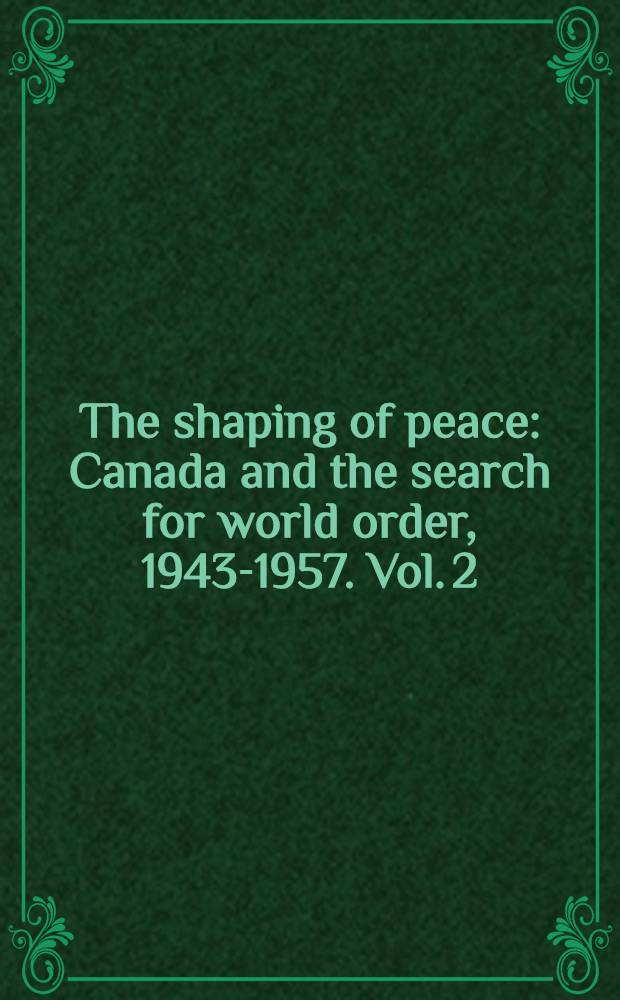 The shaping of peace : Canada and the search for world order, 1943-1957. Vol. 2