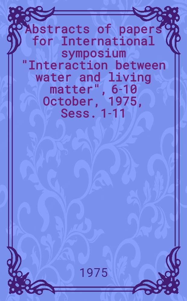 "Abstracts of papers for International symposium ""Interaction between water and living matter"", 6-10 October, 1975, Sess. 1-11"