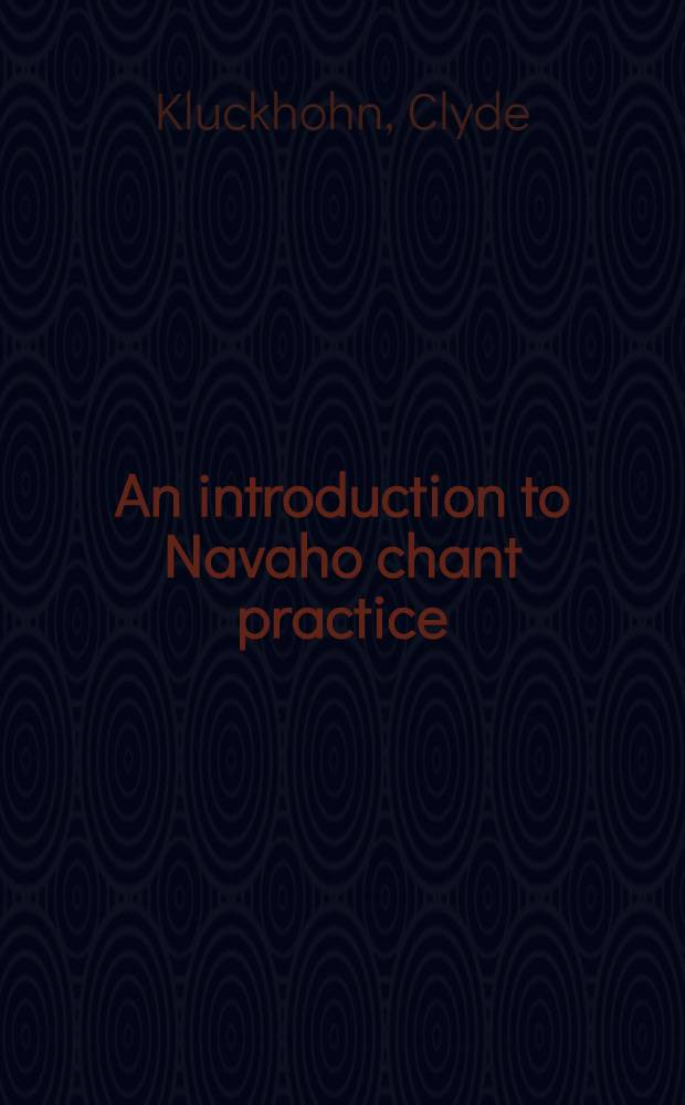An introduction to Navaho chant practice : With an account of the behaviours observed in four chants