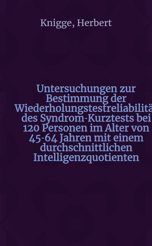 Untersuchungen zur Bestimmung der Wiederholungstestreliabilität des Syndrom-Kurztests bei 120 Personen im Alter von 45-64 Jahren mit einem durchschnittlichen Intelligenzquotienten (IQ: 90-110) : Inaug.-Diss