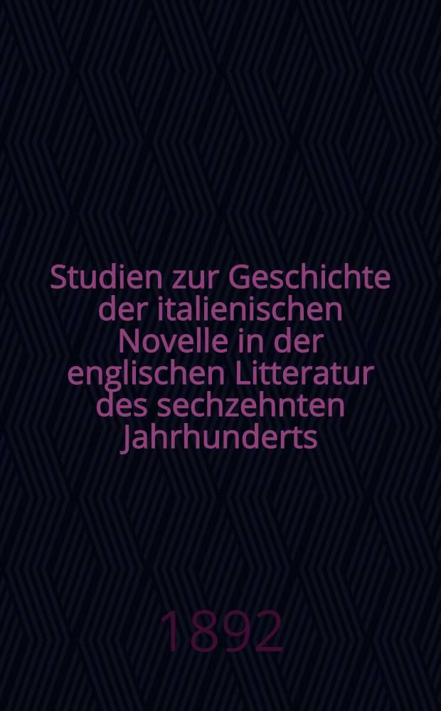 Studien zur Geschichte der italienischen Novelle in der englischen Litteratur des sechzehnten Jahrhunderts