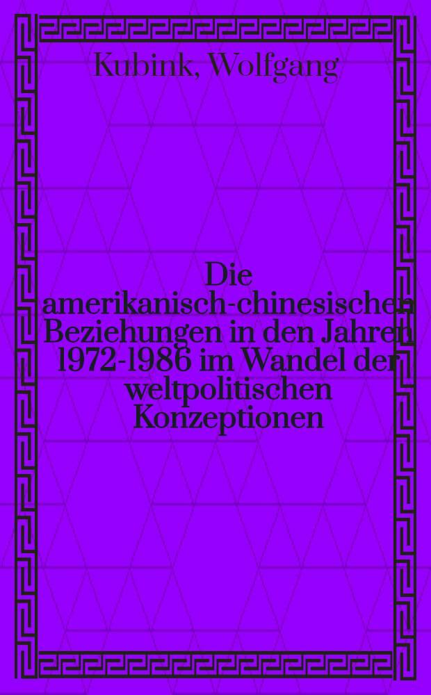 Die amerikanisch-chinesischen Beziehungen in den Jahren 1972-1986 im Wandel der weltpolitischen Konzeptionen : Inaug.-Diss