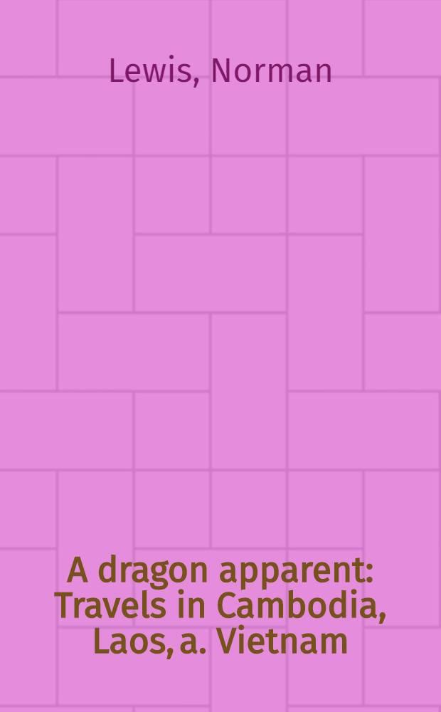 A dragon apparent : Travels in Cambodia, Laos, a. Vietnam