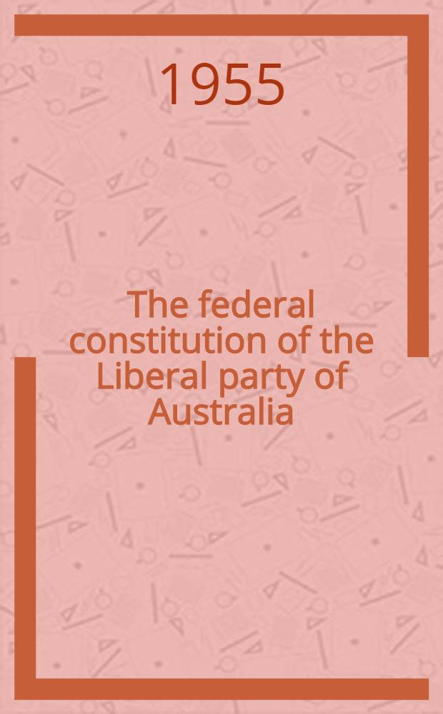 The federal constitution of the Liberal party of Australia : Issued by the Federal secretariat of the Liberal party of Australia