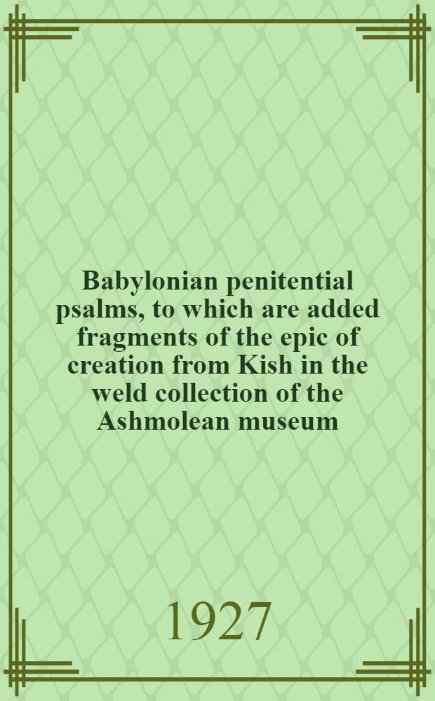 Babylonian penitential psalms, to which are added fragments of the epic of creation from Kish in the weld collection of the Ashmolean museum : Excavated by the Oxford-field museum expedition