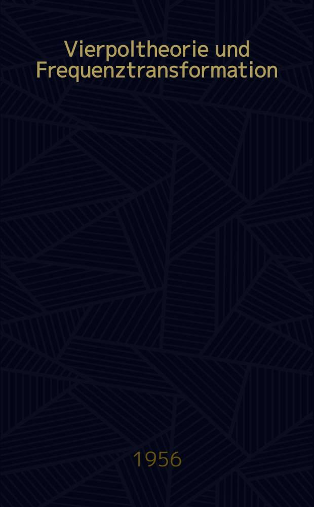 Vierpoltheorie und Frequenztransformation : Mathematische Hilfsmittel für systematische Berechnungen und theoretische Untersuchungen elektrischer Übertragungskreise
